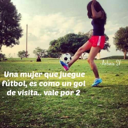 Una Mujer Que Juegue Fútbol, Es Como Un Gol De Visita... Vale Por 2
