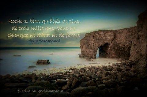 citation, proverbe : Vie - Minéraux - éternité - Permanence : Rochers, bien qu'âgés de plus de trois mille ans, vous ne... Pierre de Ronsard