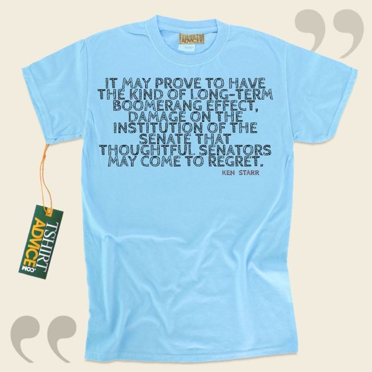 It may prove to have the kind of long-term boomerang effect, damage on the institution of the Senate that thoughtful senators may come to regret.-Ken Starr This excellent  quotes tee  is not going to go out of style. We provide popular  reference t shirts ,  words of knowledge tshirts ,  idea... - http://www.tshirtadvice.com/ken-starr-t-shirts-it-may-prove-to-wisdom-tshirts/