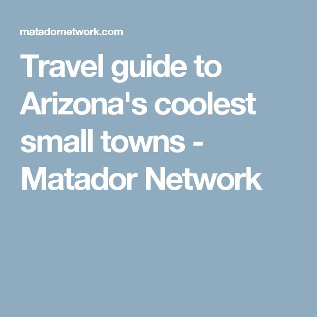 Travel guide to Arizona's coolest small towns - Matador Network