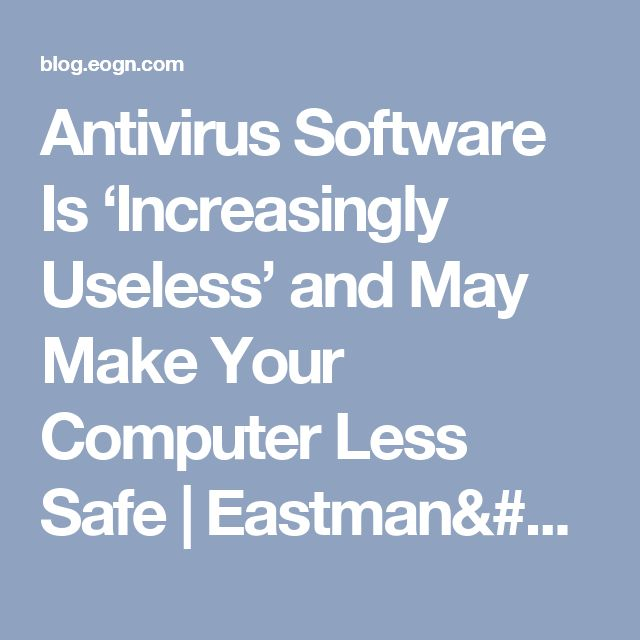 Antivirus Software Is 'Increasingly Useless' and May Make Your Computer Less Safe | Eastman's Online Genealogy Newsletter