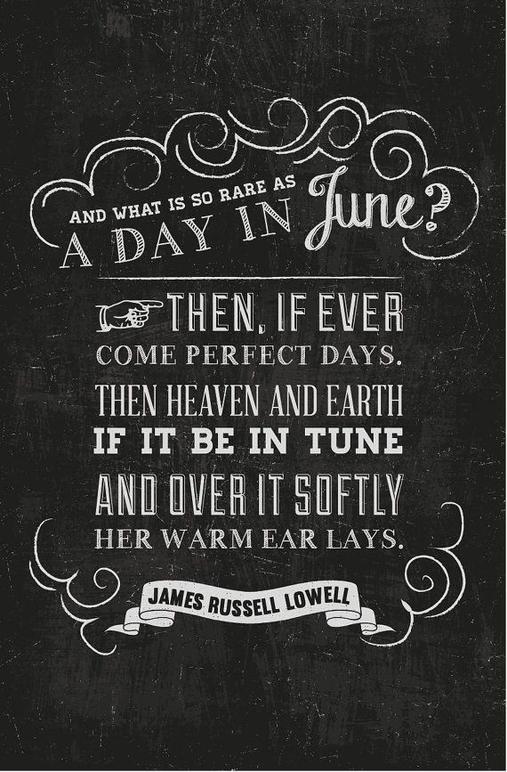 "James Russell Lowell, ""And what is so rare as a day in June? Then, if ever come perfect days. Then heaven and earth, if it be in tune, and over it softly her warm ear lays."""