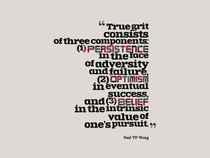 """True grit consists of three components: (1) Persistence in the face of adversity and failure, (2) Optimism in eventual success, and (3) Belief in the intrinsic value of one's pursuit."" – Dr Paul TP Wong"
