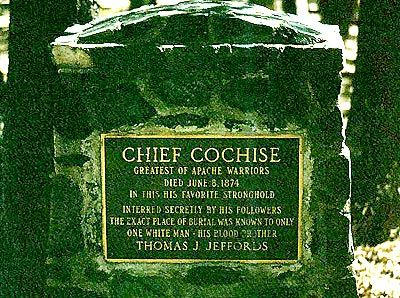 Grave Marker- Cochise, Apache leader. After making peace, Cochise retired to his new reservation, with his friend, Jeffords, as agent, where he died of natural causes (probably abdominal cancer) in 1874. He was buried in the rocks above one of his favorite camps in Arizona's Dragoon Mountains, now called Cochise Stronghold. Only his people and Tom Jeffords knew the exact location of his resting place, and they took the secret to their graves.