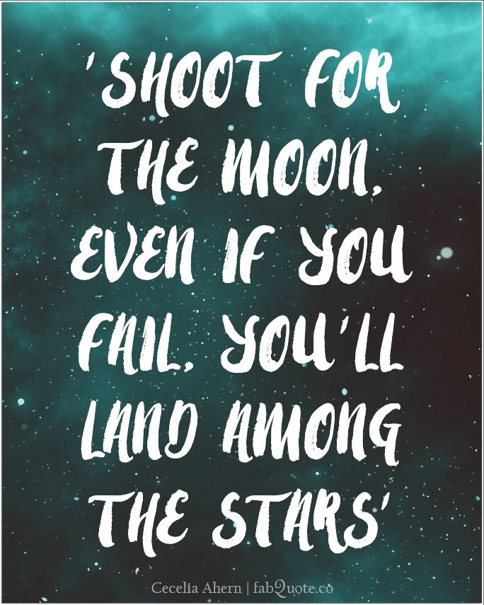 """Shoot for the moon, even if you fail, you'll land among the stars."" Cecelia Ahern"