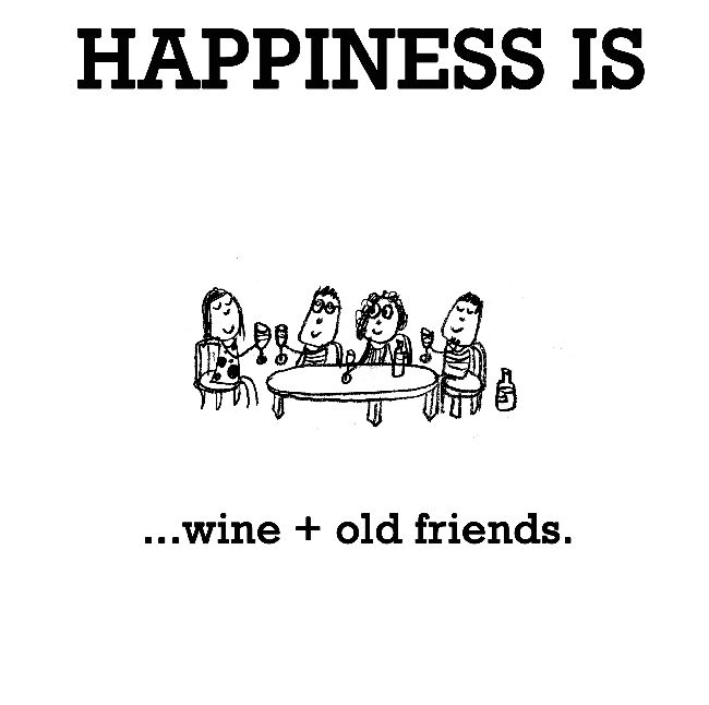 Happiness is, wine + old friends. - Cute Happy Quotes