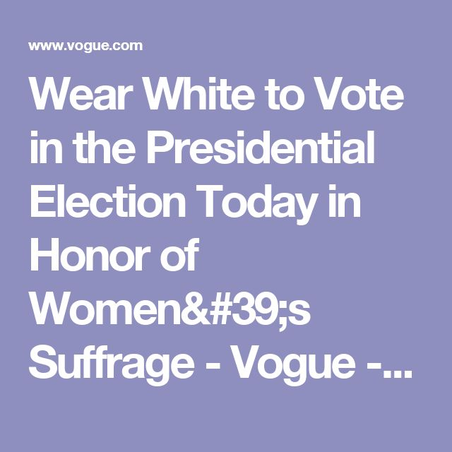 Wear White to Vote in the Presidential Election Today in Honor of Women's Suffrage - Vogue - Vogue