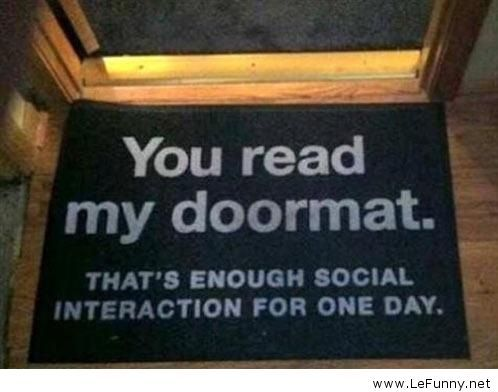 You read my doormat. That's enough social interaction for one day.