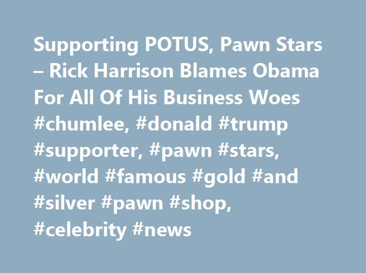 Supporting POTUS, Pawn Stars – Rick Harrison Blames Obama For All Of His Business Woes #chumlee, #donald #trump #supporter, #pawn #stars, #world #famous #gold #and #silver #pawn #shop, #celebrity #news http://namibia.remmont.com/supporting-potus-pawn-stars-rick-harrison-blames-obama-for-all-of-his-business-woes-chumlee-donald-trump-supporter-pawn-stars-world-famous-gold-and-silver-pawn-shop-celebrity-new/  # Supporting POTUS, Pawn Stars Rick Harrison Blames Obama For All Of His Business Woes…