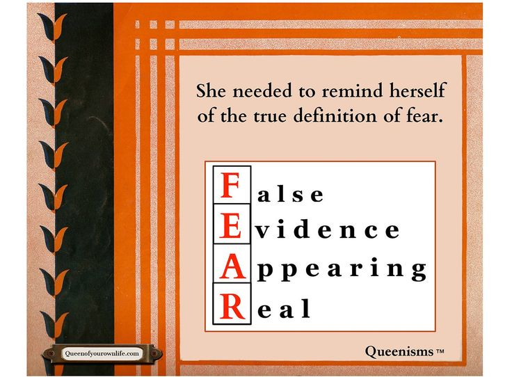She needed to remind herself of the true definition of fear – False Evidence Appearing Real. - Queenisms™