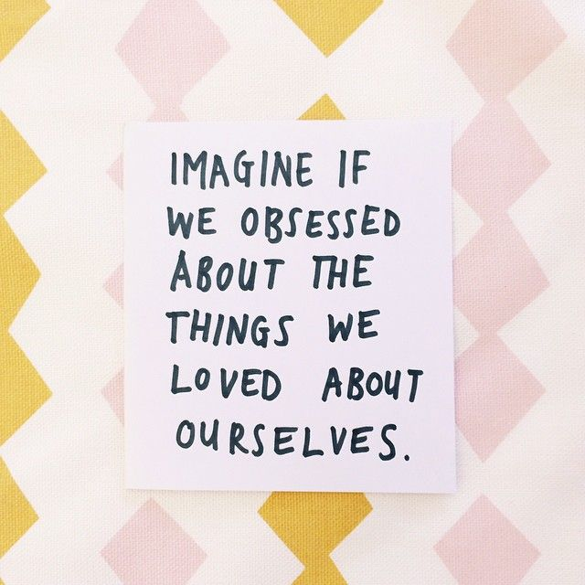 Imagine if we obsessed about the things we loved about ourselves. | Obsess with your awesomeness.