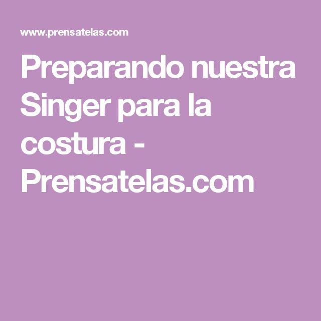 Preparando nuestra Singer para la costura - Prensatelas.com