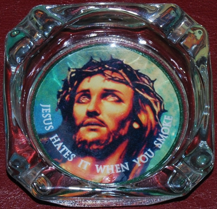 """Here's an ashtray that I own. It shows Jesus with a crown of thorns on His head and it reads, """"Jesus hates it when you smoke."""""""