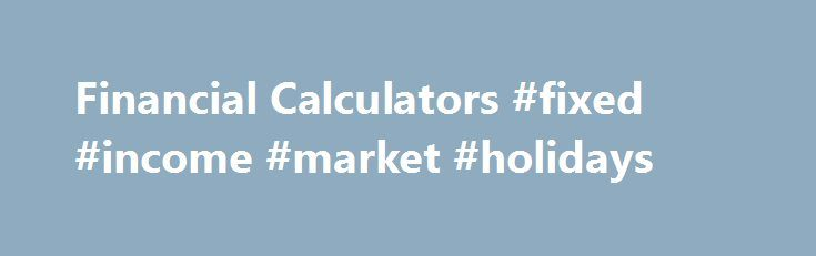 Financial Calculators #fixed #income #market #holidays http://fiji.nef2.com/financial-calculators-fixed-income-market-holidays/  # Calculators Many people compare investing and finance to a complicated math class. The sheer amount and type of numbers can be overwhelming. In this section you will find Investopedia's group of calculators is designed to help investors visualize how to achieve their goals and understand the fundamentals of money. Future and Present Value Learn about one of the…