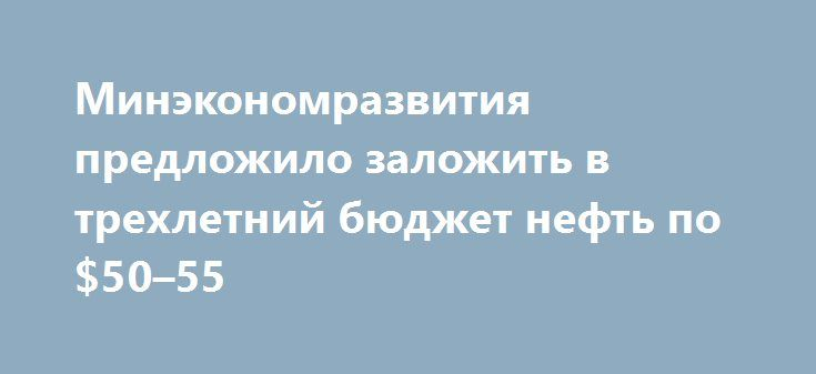 Минэкономразвития предложило заложить в трехлетний бюджет нефть по $50–55 http://krok-forex.ru/news/?adv_id=8920 В дополнение к базовому варианту прогноза Минэкономразвития разработало на период 2017–2019 гг. еще один вариант проекта бюджета, обозначенный как «базовый плюс», в который заложена более высокая цена на нефть. Именно этот вариант министерство предложит в качестве основы для бюджета. Если базовый прогноз по-прежнему исходит из цены барреля $40 на всю трехлетку, то «базовый плюс»…