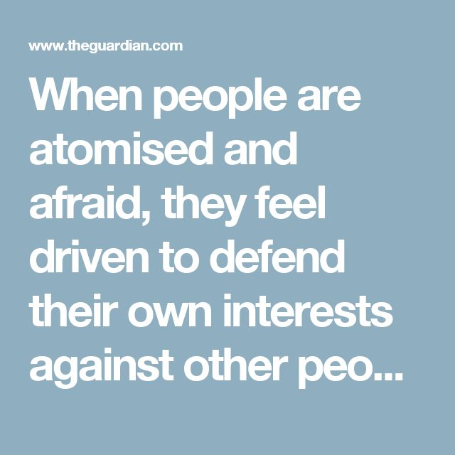 When people are atomised and afraid, they feel driven to defend their own interests against other people's. In other words, they are pushed away from intrinsic values such as empathy, connectedness and kindness, and towards extrinsic values such as power, fame and status.