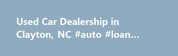 Used Car Dealership in Clayton, NC #auto #loan #calculator #free http://nigeria.remmont.com/used-car-dealership-in-clayton-nc-auto-loan-calculator-free/  #used car dealership # Used Car Dealership in Clayton, NC – Matthews Motors Group Get an Exceptional Deal on a Pre-Owned Vehicle in Clayton and Goldsboro, NC If you're on the lookout for a high-quality used vehicle, come to Matthews Motors Group, an award-winning car dealership headquartered in Clayton, NC. Our two locations, in Clayton and…