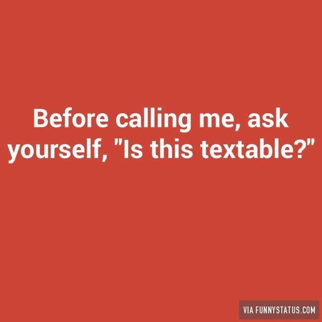 "Before calling me, ask yourself, ""Is this textable?"" - Funny Status"