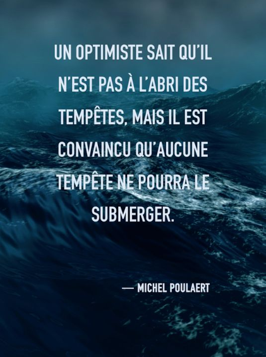 Un optimiste sait u'il n'est pas à l'abri des tempêtes, mais il est convaincu qu'aucune tempête ne pourra le submerger. Michel Poulaert - citation tempête