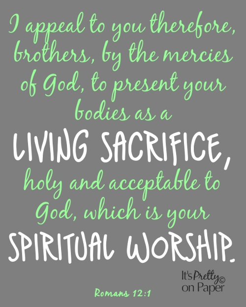 """""""I appeal to you therefore, brothers, by the mercies of God, to present your bodies as a LIVING SACRIFICE, holy and acceptable to God, which is your SPIRITUAL WORSHIP."""" -Romans 12:1"""
