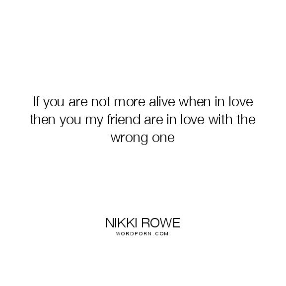 """Nikki Rowe - """"If you are not more alive when in love then you my friend are in love with"""". soul, true-love, lovers, love-quotes, connection, soul-mate, love, serendipity, connection-with-people, twin-flame, twin-flame-love, synchronicty"""