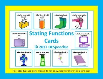 Are you working on stating function? My Stating Functions Cards product contains 48 cards of common objects. The objects included are: spoon, fork, knife, pancakes, pencil, crayons, eraser, pencil sharpener, glue, markers, backpack, scissors, tissues, juice, straw, scarf, mittens, socks, hat, boots, refrigerator, hairdryer, fan, shampoo, soap, toothpaste/toothbrush, football, baseball, bat, basketball, bed, couch/sofa, hammer, phone, microwave, toaster, kite, slide, flowers, washing...