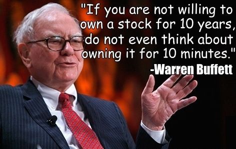 """If you are not willing to own a stock for 10 years, do not even think about owning it for 10 minutes."" -Warren Buffett:"