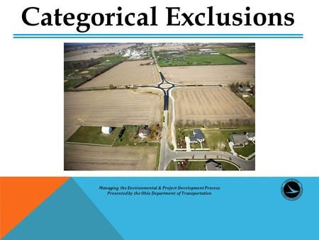 Managing the Environmental & Project Development Process Presented by the Ohio Department of Transportation Categorical Exclusions.