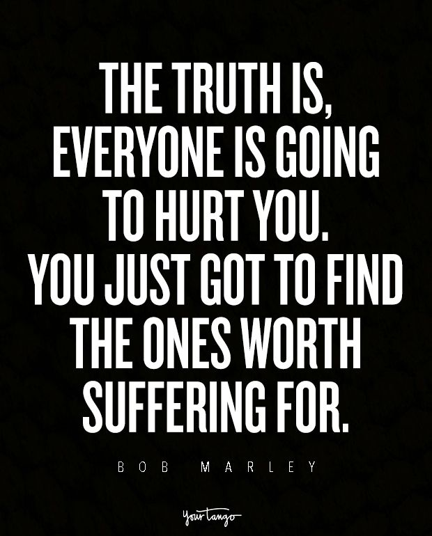 """The truth is, everyone is going to hurt you. You just got to find the ones worth suffering for."""" — Bob Marley"""