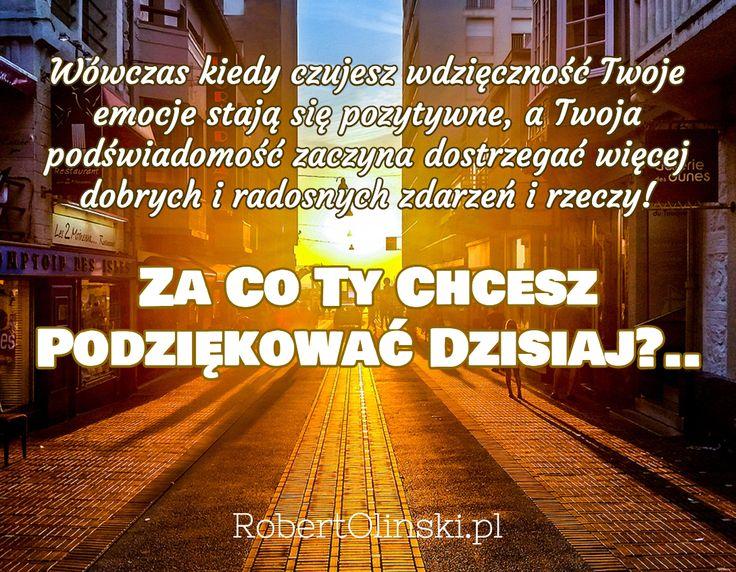 Wówczas kiedy czujesz wdzięczność Twoje emocje stają się pozytywne, a Twoja podświadomość zaczyna dostrzegać więcej dobrych i radosnych zdarzeń i rzeczy! / Za Co Ty Chcesz Podziękować Dzisiaj?.. / RobertOlinski.pl