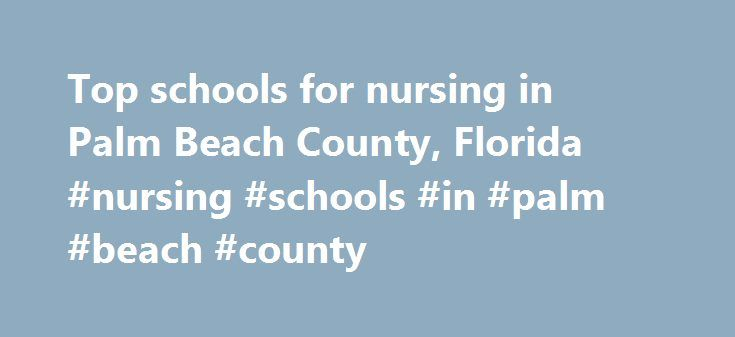 Top schools for nursing in Palm Beach County, Florida #nursing #schools #in #palm #beach #county http://india.remmont.com/top-schools-for-nursing-in-palm-beach-county-florida-nursing-schools-in-palm-beach-county/  # Top schools for nursing in Palm Beach County, Florida There are a variety of schools from which aspiring nurses can choose in the Palm Beach area. Below, you can read about some of the better-known programs and corresponding careers in greater detail. Palm Beach State College…