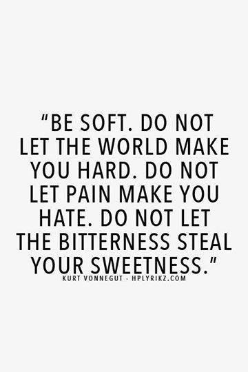 """Be soft. Do not let the world make you hard. Do not let pain make you hate. Do not let the bitterness steal your sweetness."" ~ Kurt Vonnegut......4...."
