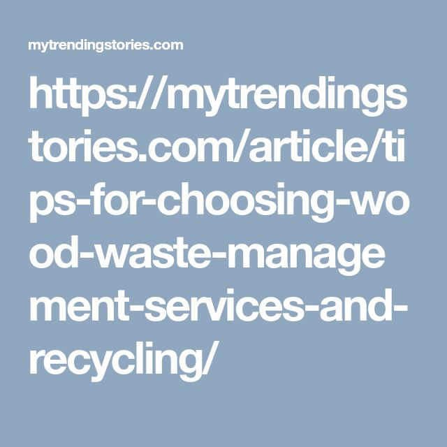 https://mytrendingstories.com/article/tips-for-choosing-wood-waste-management-services-and-recycling/