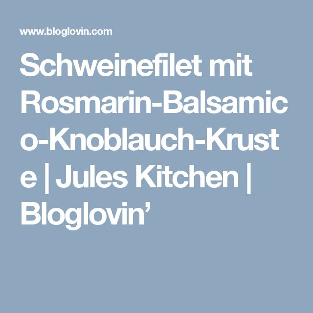 Schweinefilet mit Rosmarin-Balsamico-Knoblauch-Kruste   Jules Kitchen   Bloglovin'