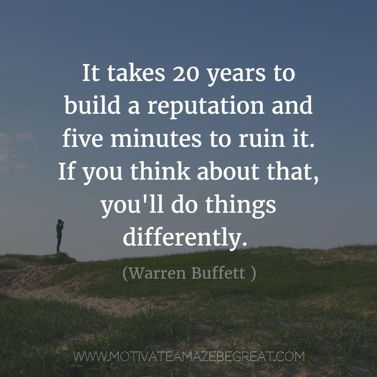 """""""It takes 20 years to build a reputation and five minutes to ruin it. If you think about that, you'll do things differently."""" - Warren Buffett 