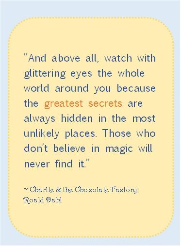 And above all, watch with glittering eyes the whole world around you because the greatest secrets are always hidden in the most unlikely places. Those who don't believe in magic will never find it. - Roald Dahl, Charlie and the Chocolate Factory #literary #quotes