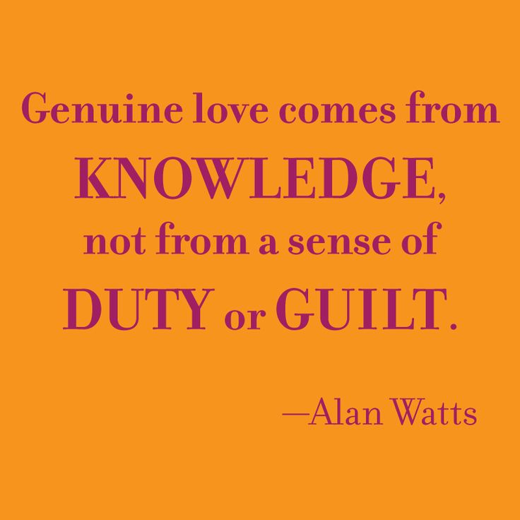 Genuine love comes from knowledge, not from a sense of duty or guilt. — Alan Watts