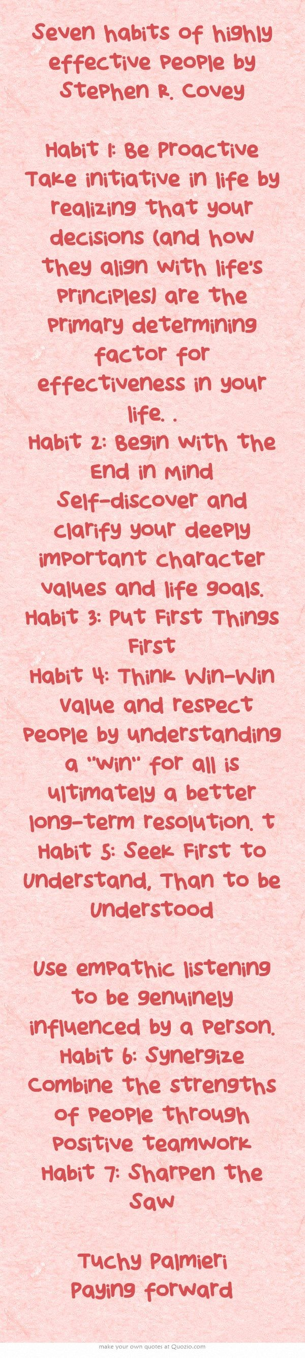 Seven habits of highly effective people by Stephen R. Covey Habit 1: Be Proactive Take initiative in life by realizing that your decisions (and how they align with life's principles) are the primary determining factor for effectiveness in your life. . Habit 2: Begin with the End in Mind Self-discover and clarify your deeply important character values and life goals. Habit 3: Put First Things First Habit 4: Think Win-Win Value and respect people by understanding a win...