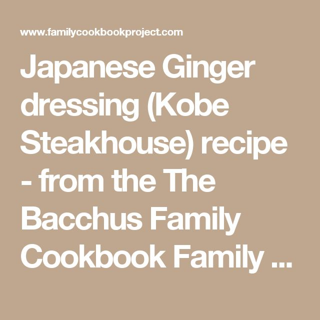 Japanese Ginger dressing (Kobe Steakhouse) recipe - from the The Bacchus Family Cookbook  Family Cookbook