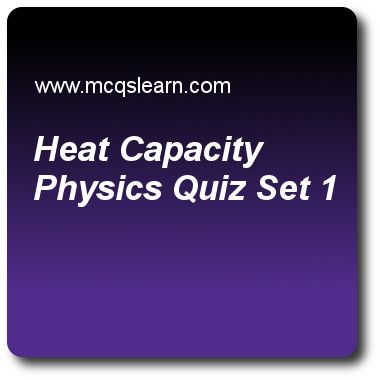 Heat Capacity Physics Quizzes: O level physics Quiz 1 Questions and Answers - Practice physics quizzes based questions and answers to study heat capacity physics quiz with answers. Practice MCQs to test learning on heat capacity: physics, distance, time and speed, temperature scales, states of matter quizzes. Online heat capacity physics worksheets has study guide as si unit of heat capacity is, answer key with answers as joule, joule ⁄ kilogram, joule ⁄ (kilogram × kelvin) and joule ..