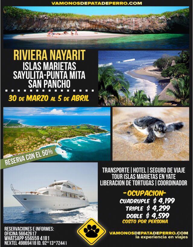 RIVIERA NAYARIT  Visitando Sayulita, San Pancho, Punta Mita, Islas Marietas  Del 30 de Marzo al 5 de abril   PREVENTA y CLIENTES (Hasta el 12 de Marzo)  Hab. cuádruple $4199 por persona  Hab. triple $4299 por persona  Hab. doble $4599 por persona    Aparta con el 50%     Incluye: -Transporte viaje redondo -Hotel en Sayulita -Tour en yate a las Islas Marietas -Liberación de tortugas -Seguro de viaje  -Coordinador de grupo    Tel 56642617 Cel 5531342959 www.vamonosdepatadeperro.com