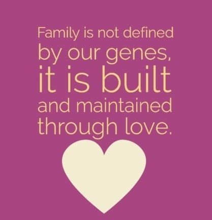 Family is not defined by our genes. It is built and maintained through love.