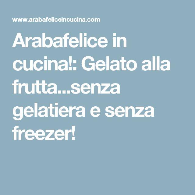 Arabafelice in cucina!: Gelato alla frutta...senza gelatiera e senza freezer!