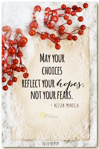 May your choices reflect your hopes not your fears. ~Nelson Mandela  My choices definitely reflect my fears. Must work on this.