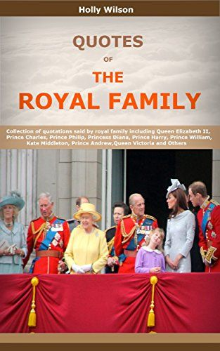 Quotes Of The Royal Family: Collection of quotations said by royal family including Queen Elizabeth II, Prince Charles, Prince Philip, Princess Diana, Prince Harry, Prince William and Others by Holly Wilson http://www.amazon.co.uk/dp/B01AEB6P4O/ref=cm_sw_r_pi_dp_7OSKwb0GRZWQ8
