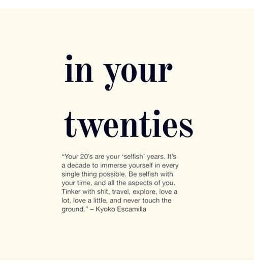 In Your Twenties. Your 20's Are Your 'Selfish' Years. It's A Decade To Immerse Yourself In Every Single Thing Possible. Be Selfish With Your Time, And All The Aspects Of You. Tinker With Shit, Travel, Explore, Love A Lot, Love A Little, And Never Touch The Ground. Fuck Off To Anyone That Tries To Disturb My Journey.