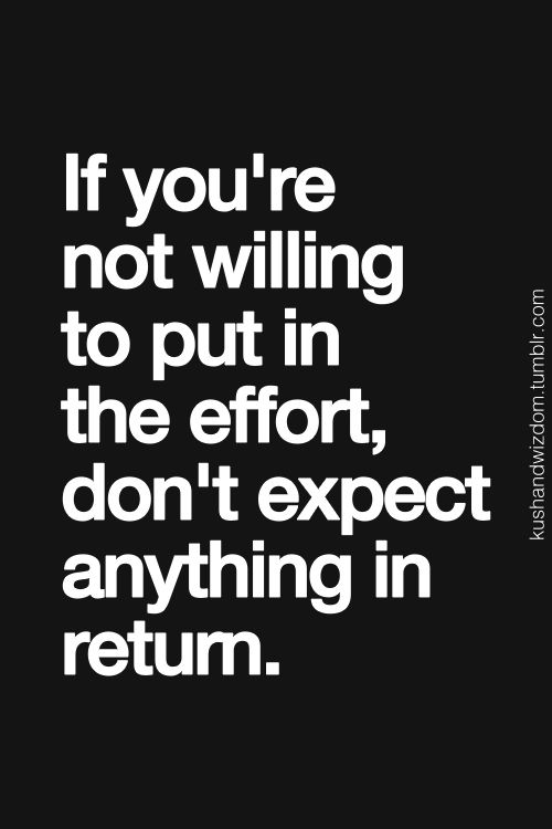 If you are not willing to put in the effort, don't expect anything in return.