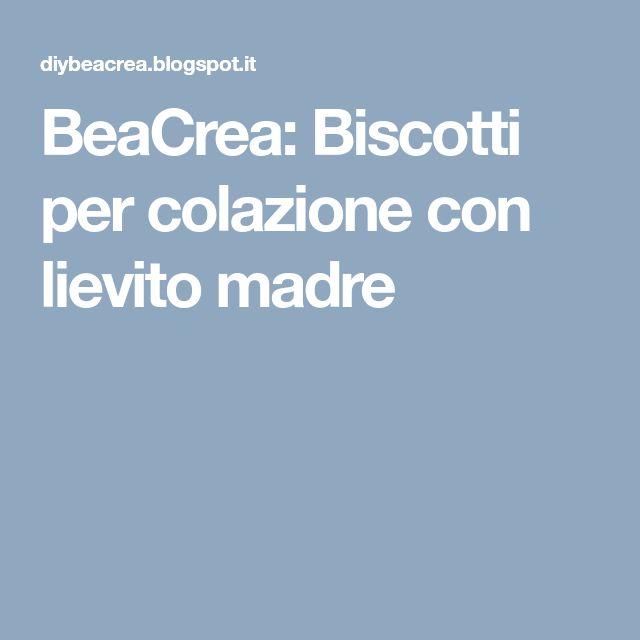 BeaCrea: Biscotti per colazione con lievito madre