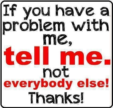 If you have a problem with me, tell me,  not everybody else. THANKS! Backstabbing is horrendous.
