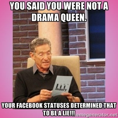 You said you were not a Drama Queen. Your Facebook statuses ...